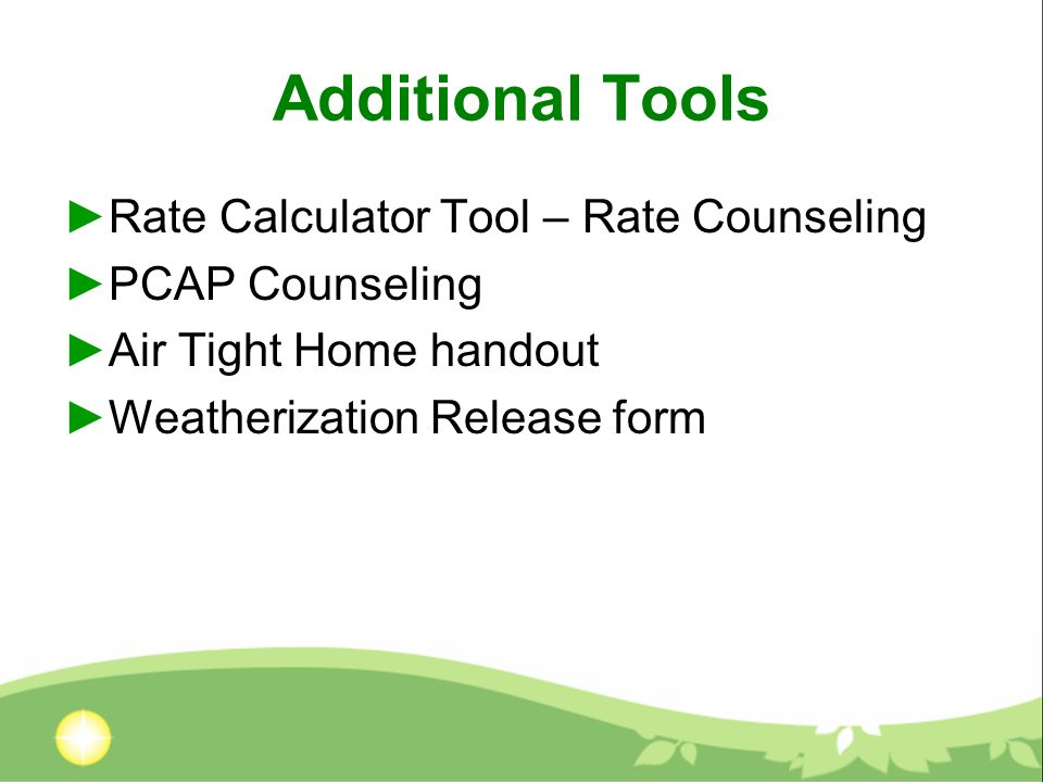 Additional Tools Rate Calculator Tool – Rate Counseling PCAP Counseling Air Tight Home handout Weatherization Release form