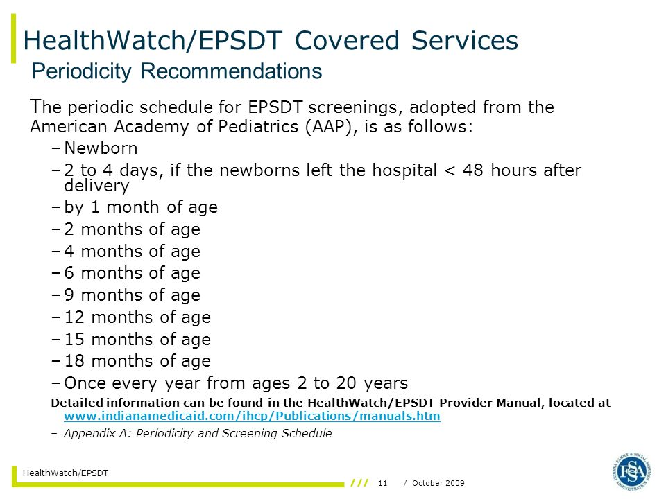 11/ October 2009 HealthWatch/EPSDT HealthWatch/EPSDT Covered Services T he periodic schedule for EPSDT screenings, adopted from the American Academy of Pediatrics (AAP), is as follows: –Newborn –2 to 4 days, if the newborns left the hospital < 48 hours after delivery –by 1 month of age –2 months of age –4 months of age –6 months of age –9 months of age –12 months of age –15 months of age –18 months of age –Once every year from ages 2 to 20 years Detailed information can be found in the HealthWatch/EPSDT Provider Manual, located at www.indianamedicaid.com/ihcp/Publications/manuals.htm www.indianamedicaid.com/ihcp/Publications/manuals.htm –Appendix A: Periodicity and Screening Schedule Periodicity Recommendations