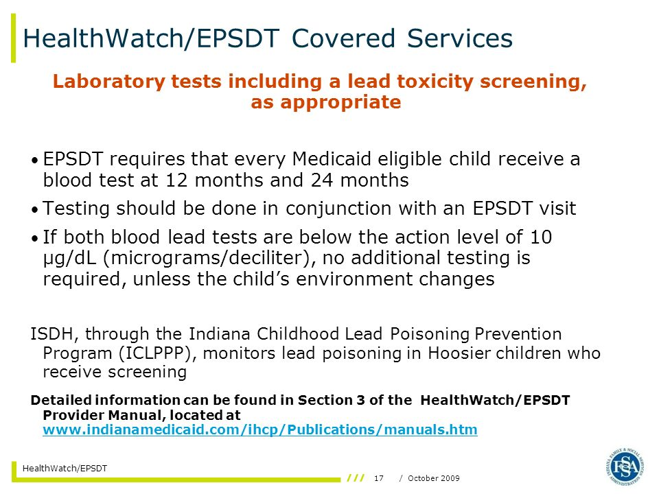17/ October 2009 HealthWatch/EPSDT HealthWatch/EPSDT Covered Services Laboratory tests including a lead toxicity screening, as appropriate EPSDT requires that every Medicaid eligible child receive a blood test at 12 months and 24 months Testing should be done in conjunction with an EPSDT visit If both blood lead tests are below the action level of 10 μg/dL (micrograms/deciliter), no additional testing is required, unless the childs environment changes ISDH, through the Indiana Childhood Lead Poisoning Prevention Program (ICLPPP), monitors lead poisoning in Hoosier children who receive screening Detailed information can be found in Section 3 of the HealthWatch/EPSDT Provider Manual, located at www.indianamedicaid.com/ihcp/Publications/manuals.htm www.indianamedicaid.com/ihcp/Publications/manuals.htm
