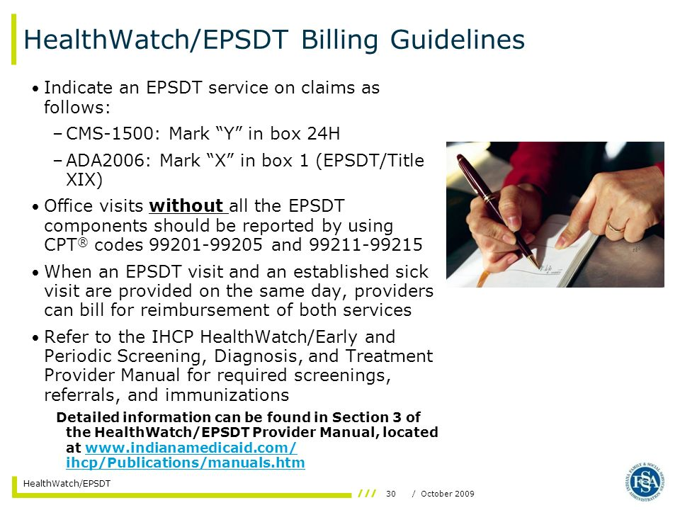 30/ October 2009 HealthWatch/EPSDT HealthWatch/EPSDT Billing Guidelines Indicate an EPSDT service on claims as follows: –CMS-1500: Mark Y in box 24H –ADA2006: Mark X in box 1 (EPSDT/Title XIX) Office visits without all the EPSDT components should be reported by using CPT ® codes 99201-99205 and 99211-99215 When an EPSDT visit and an established sick visit are provided on the same day, providers can bill for reimbursement of both services Refer to the IHCP HealthWatch/Early and Periodic Screening, Diagnosis, and Treatment Provider Manual for required screenings, referrals, and immunizations Detailed information can be found in Section 3 of the HealthWatch/EPSDT Provider Manual, located at www.indianamedicaid.com/ ihcp/Publications/manuals.htmwww.indianamedicaid.com/ ihcp/Publications/manuals.htm