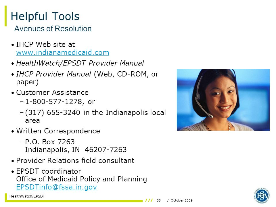 35/ October 2009 HealthWatch/EPSDT Helpful Tools IHCP Web site at www.indianamedicaid.com www.indianamedicaid.com HealthWatch/EPSDT Provider Manual IHCP Provider Manual (Web, CD-ROM, or paper) Customer Assistance –1-800-577-1278, or –(317) 655-3240 in the Indianapolis local area Written Correspondence –P.O.