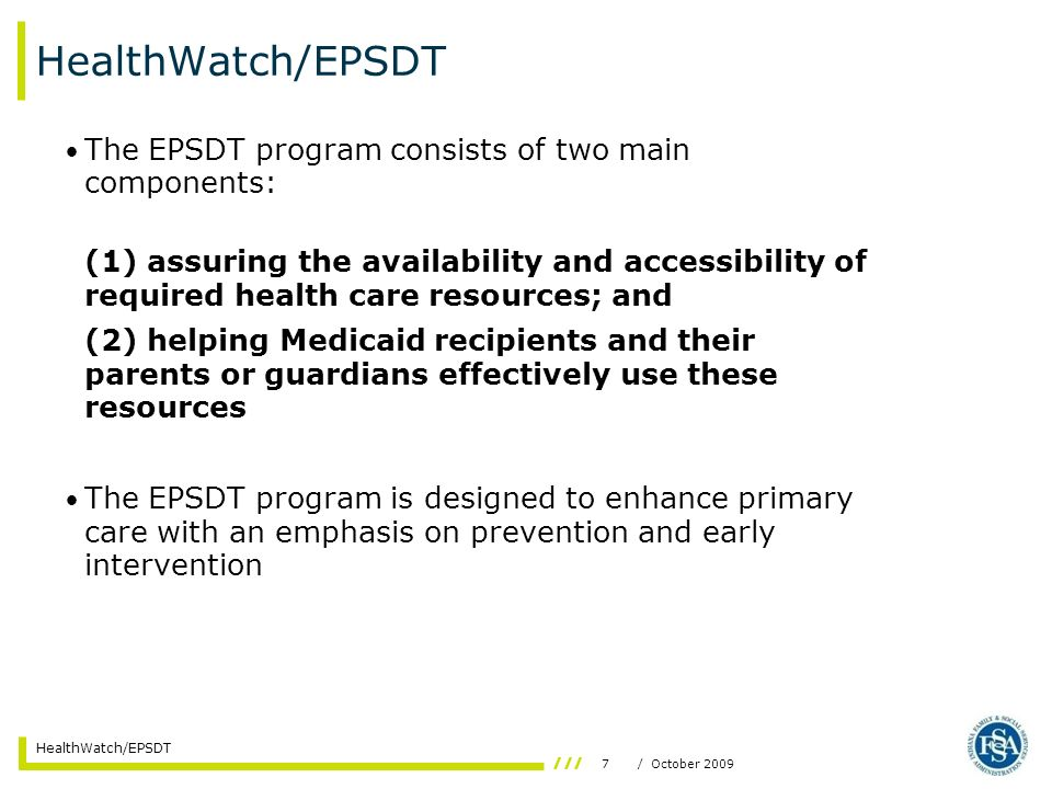 7/ October 2009 HealthWatch/EPSDT The EPSDT program consists of two main components: (1) assuring the availability and accessibility of required health care resources; and (2) helping Medicaid recipients and their parents or guardians effectively use these resources The EPSDT program is designed to enhance primary care with an emphasis on prevention and early intervention