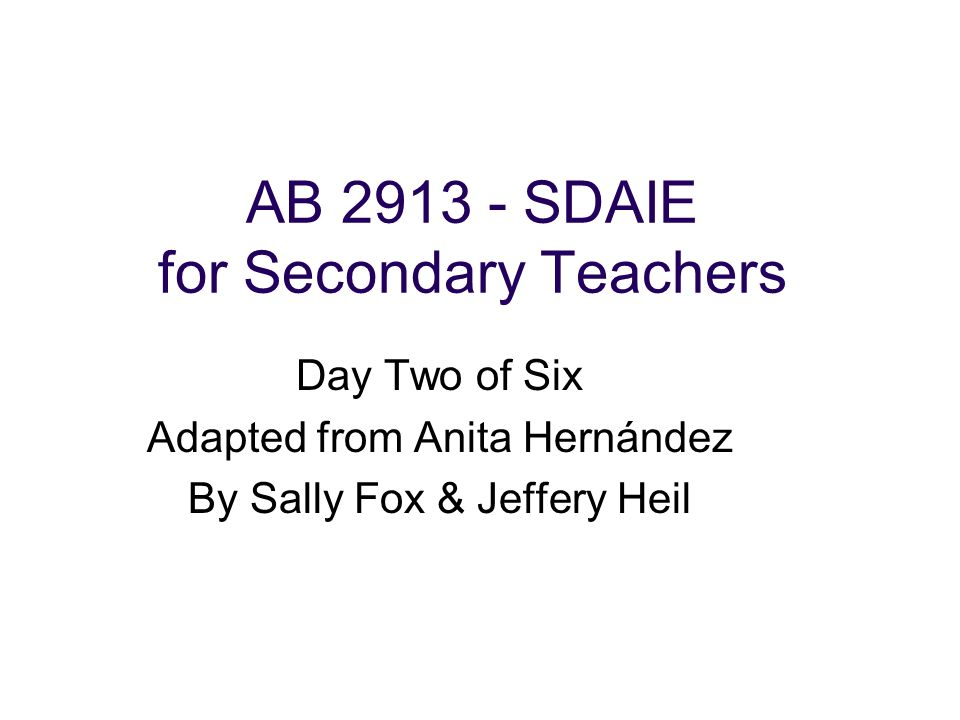 AB SDAIE for Secondary Teachers Day Two of Six Adapted from Anita Hernández By Sally Fox & Jeffery Heil