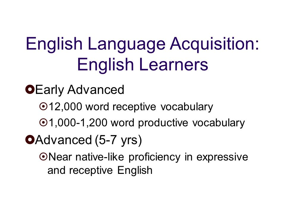 English Language Acquisition: English Learners Early Advanced 12,000 word receptive vocabulary 1,000-1,200 word productive vocabulary Advanced (5-7 yrs) Near native-like proficiency in expressive and receptive English