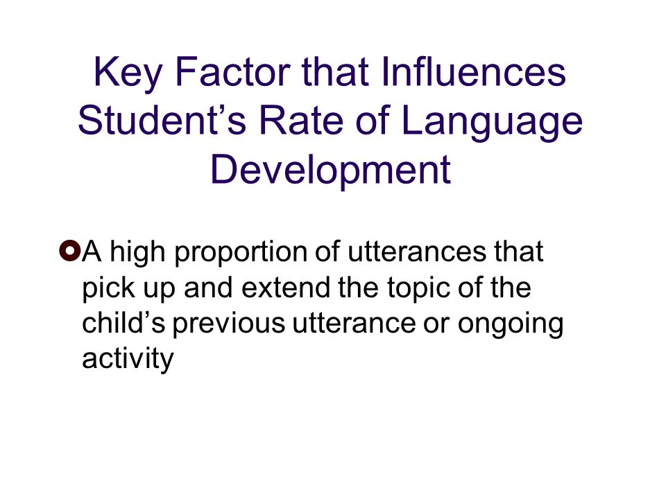 Key Factor that Influences Students Rate of Language Development A high proportion of utterances that pick up and extend the topic of the childs previous utterance or ongoing activity