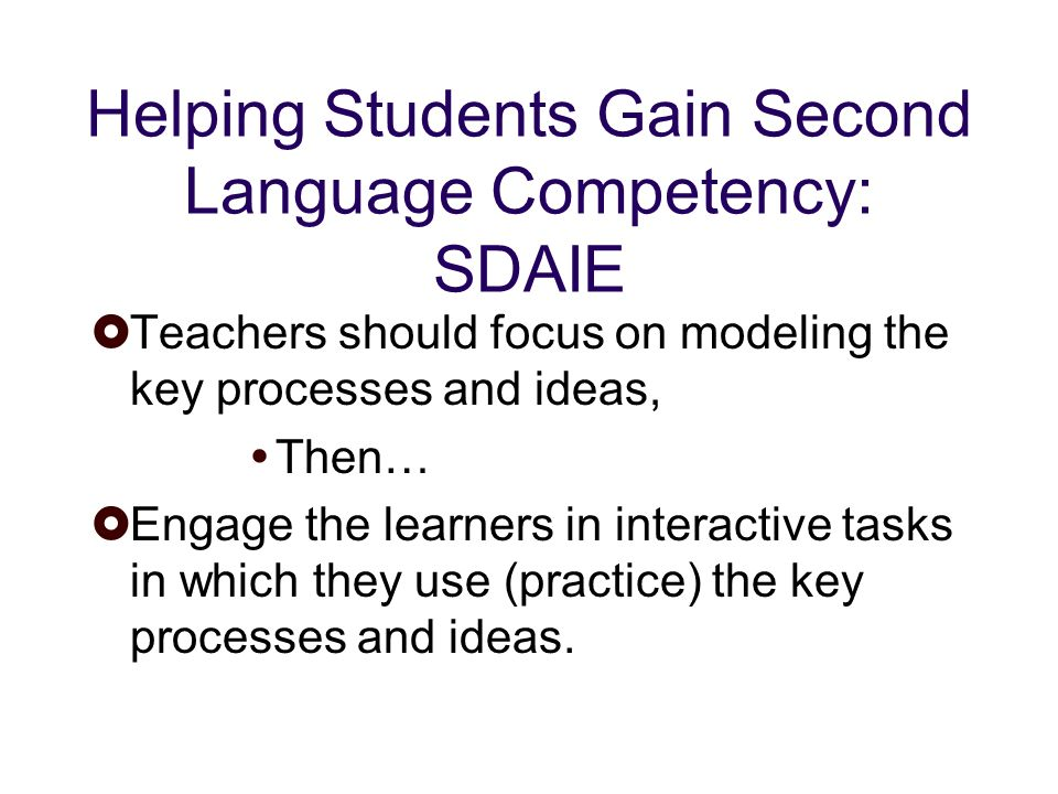 Helping Students Gain Second Language Competency: SDAIE Teachers should focus on modeling the key processes and ideas, Then… Engage the learners in interactive tasks in which they use (practice) the key processes and ideas.