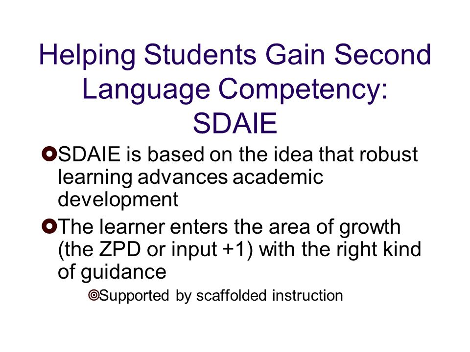 Helping Students Gain Second Language Competency: SDAIE SDAIE is based on the idea that robust learning advances academic development The learner enters the area of growth (the ZPD or input +1) with the right kind of guidance Supported by scaffolded instruction