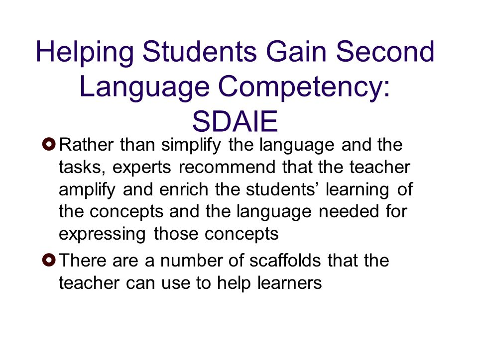 Helping Students Gain Second Language Competency: SDAIE Rather than simplify the language and the tasks, experts recommend that the teacher amplify and enrich the students learning of the concepts and the language needed for expressing those concepts There are a number of scaffolds that the teacher can use to help learners