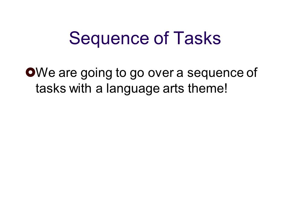 Sequence of Tasks We are going to go over a sequence of tasks with a language arts theme!