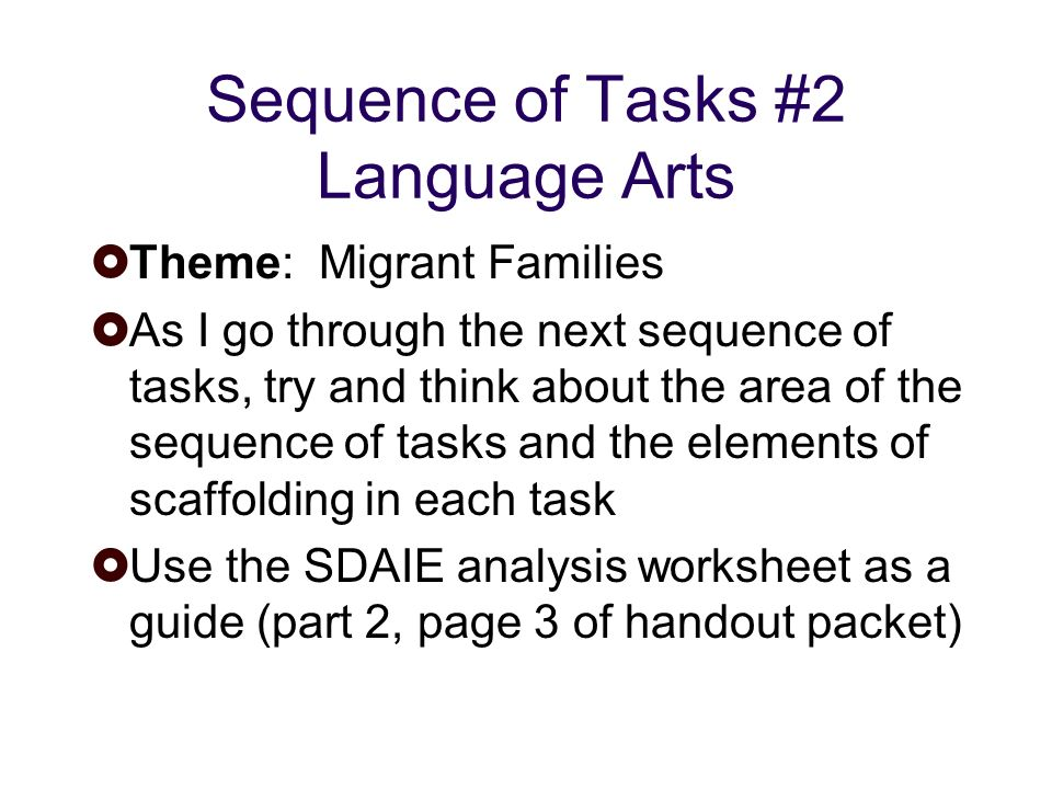Sequence of Tasks #2 Language Arts Theme: Migrant Families As I go through the next sequence of tasks, try and think about the area of the sequence of tasks and the elements of scaffolding in each task Use the SDAIE analysis worksheet as a guide (part 2, page 3 of handout packet)