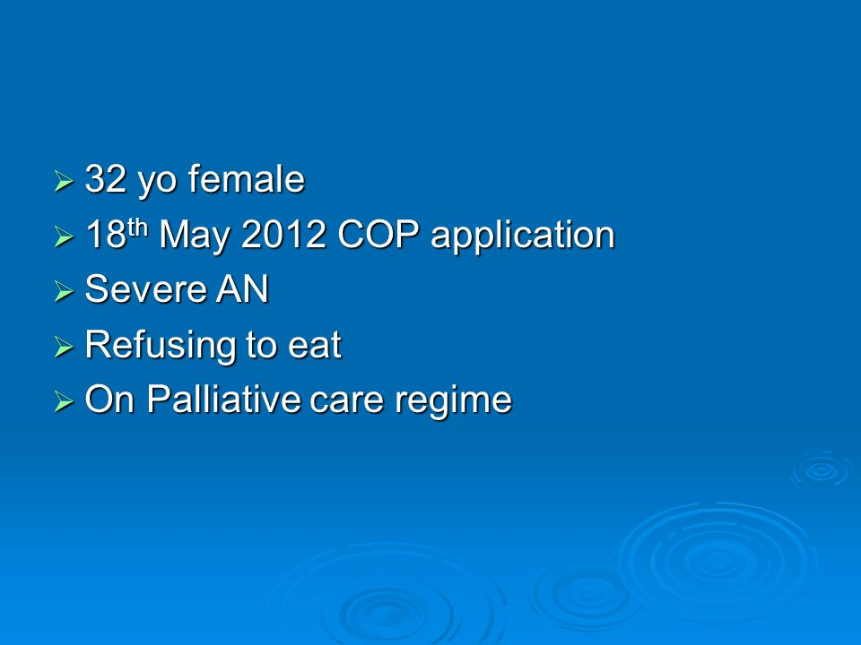32 yo female 32 yo female 18 th May 2012 COP application 18 th May 2012 COP application Severe AN Severe AN Refusing to eat Refusing to eat On Palliative care regime On Palliative care regime