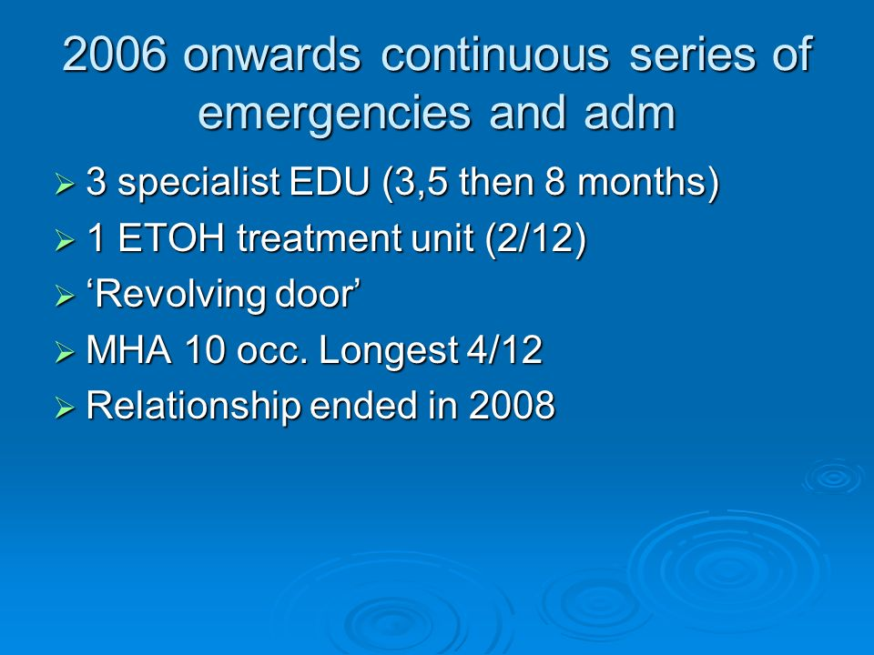 2006 onwards continuous series of emergencies and adm 3 specialist EDU (3,5 then 8 months) 3 specialist EDU (3,5 then 8 months) 1 ETOH treatment unit (2/12) 1 ETOH treatment unit (2/12) Revolving door Revolving door MHA 10 occ.