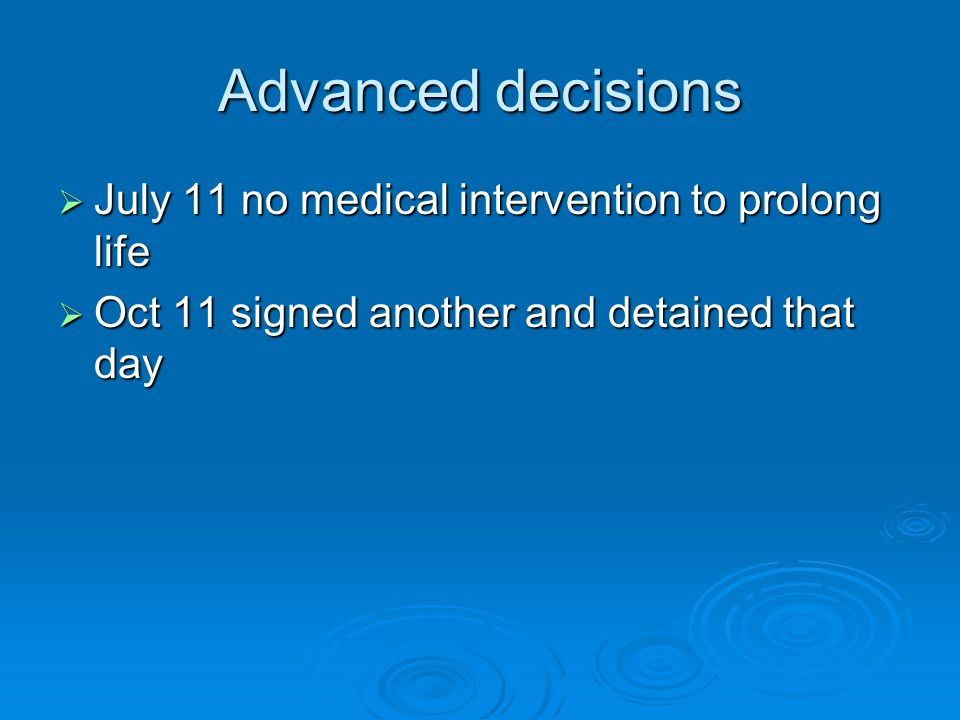 Advanced decisions July 11 no medical intervention to prolong life July 11 no medical intervention to prolong life Oct 11 signed another and detained that day Oct 11 signed another and detained that day