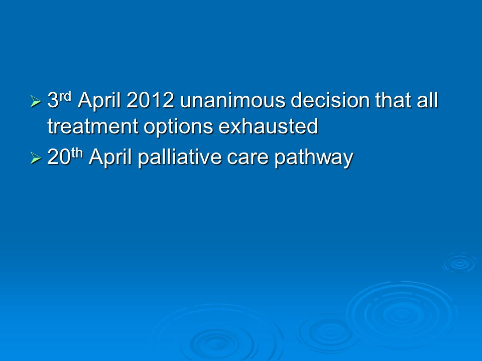 3 rd April 2012 unanimous decision that all treatment options exhausted 3 rd April 2012 unanimous decision that all treatment options exhausted 20 th April palliative care pathway 20 th April palliative care pathway