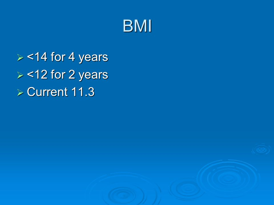 BMI <14 for 4 years <14 for 4 years <12 for 2 years <12 for 2 years Current 11.3 Current 11.3