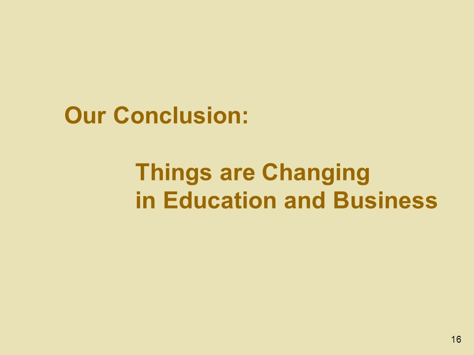 16 Our Conclusion: Things are Changing in Education and Business