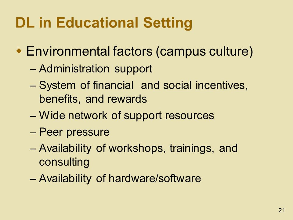 21 DL in Educational Setting Environmental factors (campus culture) – Administration support – System of financial and social incentives, benefits, and rewards – Wide network of support resources – Peer pressure – Availability of workshops, trainings, and consulting – Availability of hardware/software