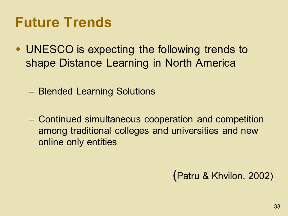 33 Future Trends UNESCO is expecting the following trends to shape Distance Learning in North America – Blended Learning Solutions – Continued simultaneous cooperation and competition among traditional colleges and universities and new online only entities ( Patru & Khvilon, 2002)