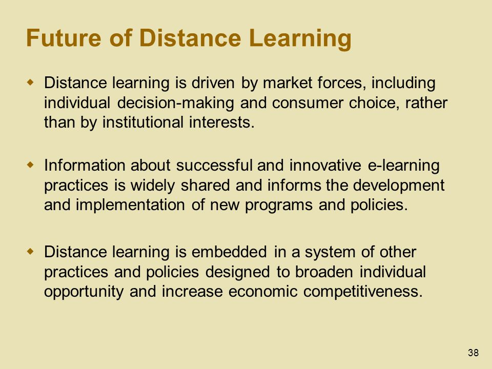 38 Future of Distance Learning Distance learning is driven by market forces, including individual decision-making and consumer choice, rather than by institutional interests.