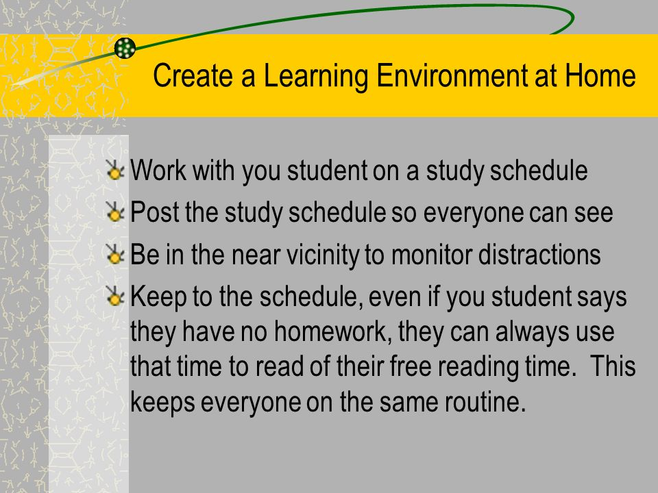 Create a Learning Environment at Home Set up a study area for your student Help you student avoid distractions Set limits on the amount of time you students spends: –Watching television –Playing video/computer games –Chatting online or surfing the Internet (unless it is related to class work –Talking on the phone