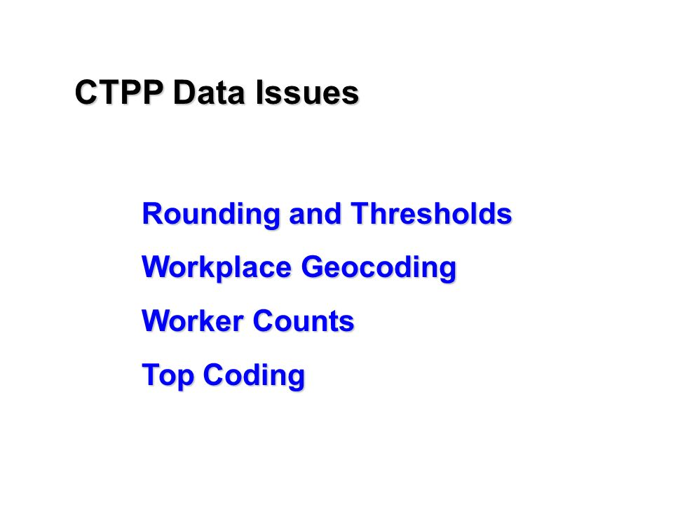 Rounding and Thresholds Workplace Geocoding Worker Counts Top Coding CTPP Data Issues