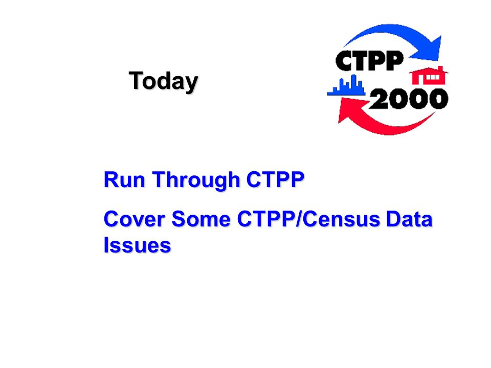 Today Run Through CTPP Cover Some CTPP/Census Data Issues