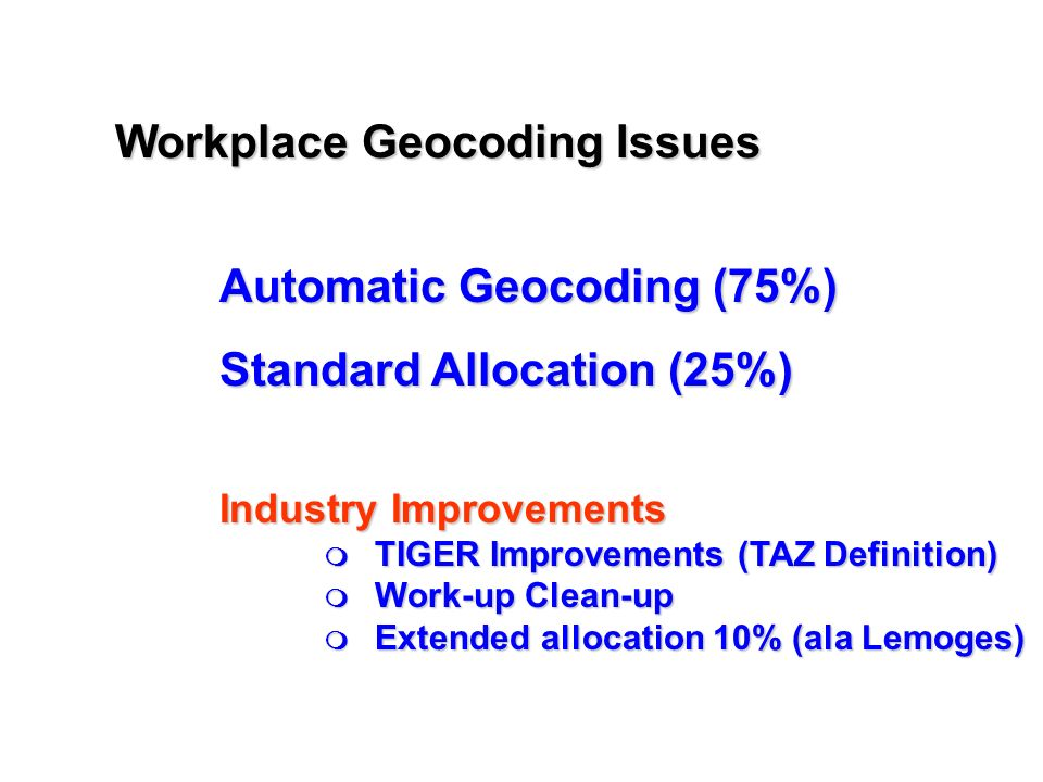 Workplace Geocoding Issues Automatic Geocoding (75%) Standard Allocation (25%) Industry Improvements TIGER Improvements (TAZ Definition) TIGER Improvements (TAZ Definition) Work-up Clean-up Work-up Clean-up Extended allocation 10% (ala Lemoges) Extended allocation 10% (ala Lemoges)