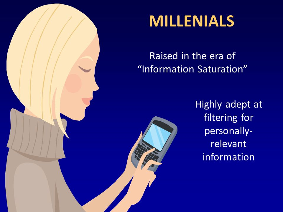 MILLENIALS Raised in the era of Information Saturation Highly adept at filtering for personally- relevant information
