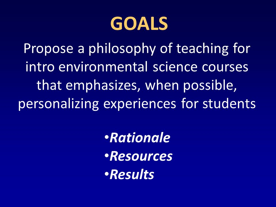GOALS Propose a philosophy of teaching for intro environmental science courses that emphasizes, when possible, personalizing experiences for students Rationale Resources Results