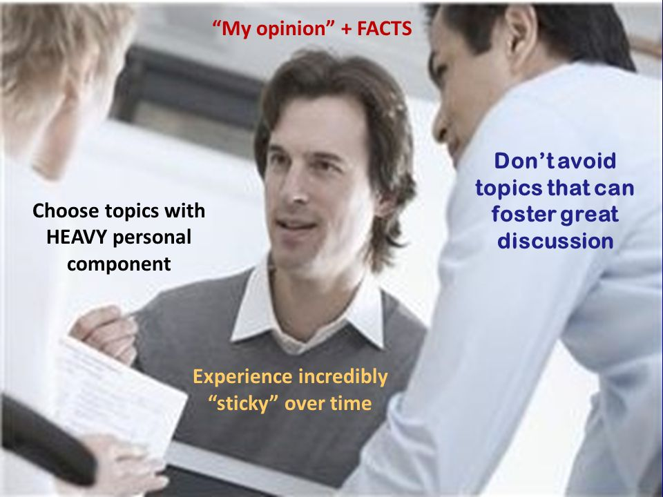 Choose topics with HEAVY personal component Dont avoid topics that can foster great discussion My opinion + FACTS Experience incredibly sticky over time