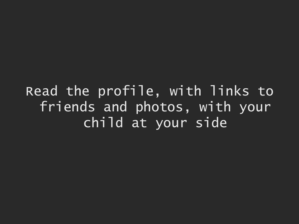 Read the profile, with links to friends and photos, with your child at your side