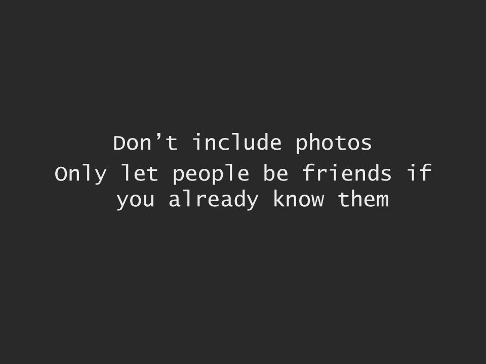 Dont include photos Only let people be friends if you already know them
