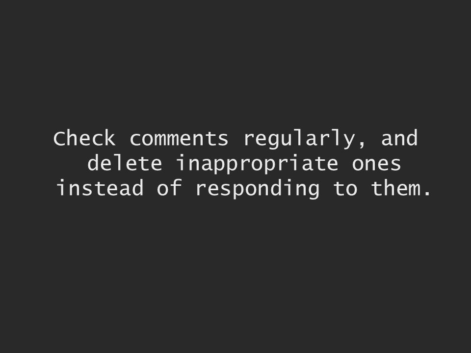 Check comments regularly, and delete inappropriate ones instead of responding to them.