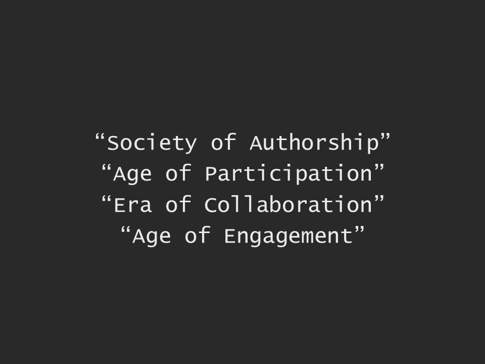 Society of Authorship Age of Participation Era of Collaboration Age of Engagement