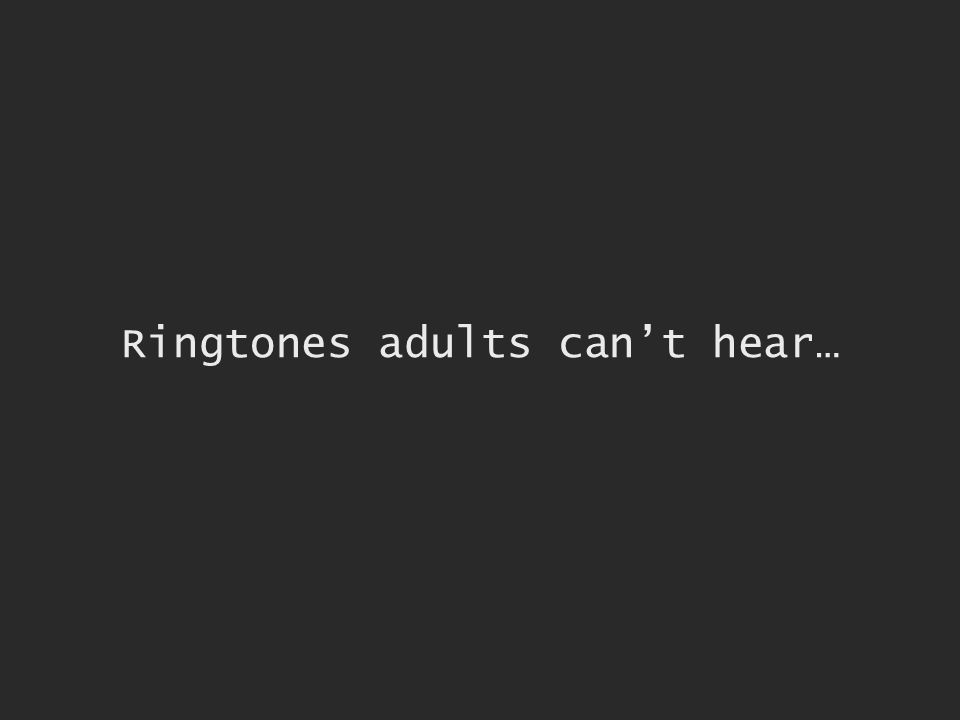 Ringtones adults cant hear…