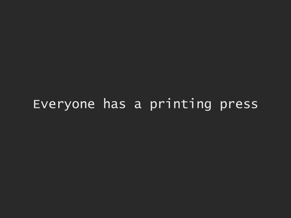 Everyone has a printing press