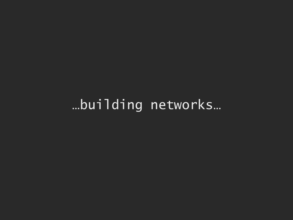 …building networks…