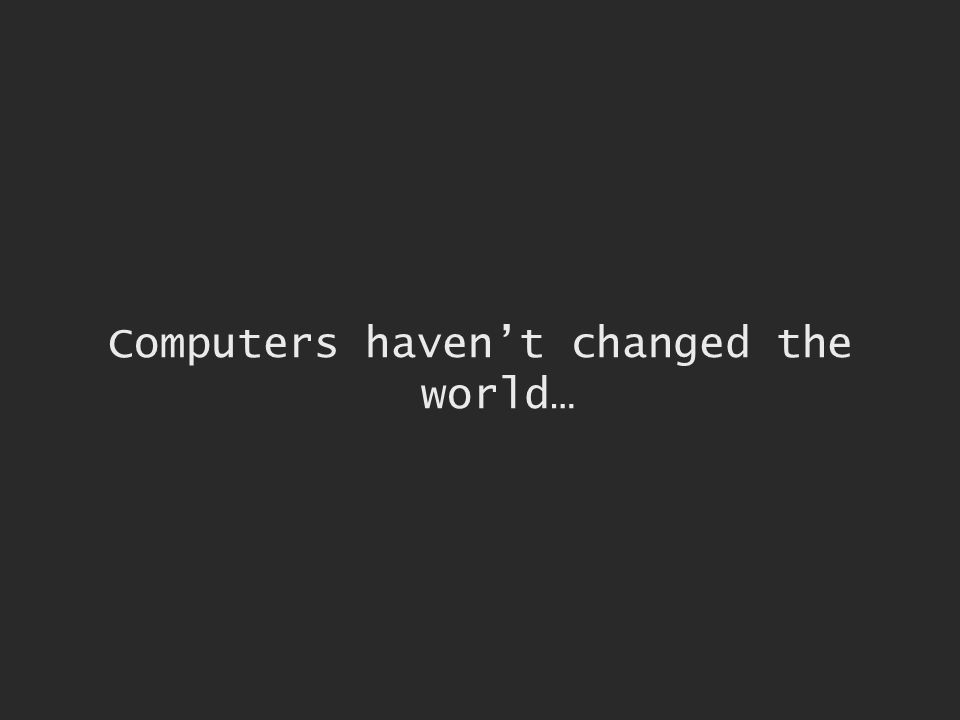 Computers havent changed the world…