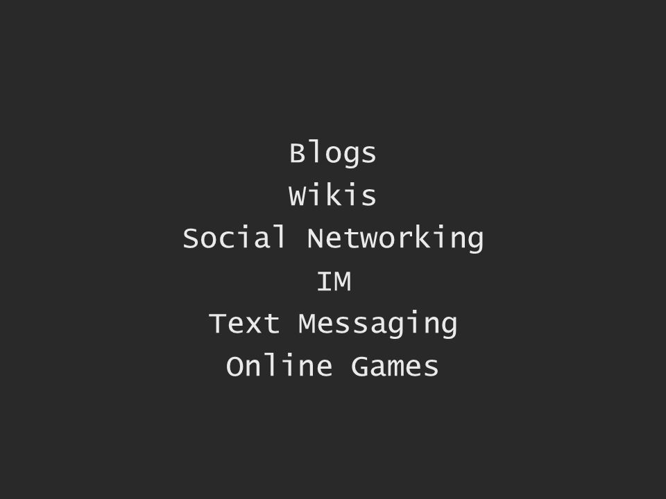 Blogs Wikis Social Networking IM Text Messaging Online Games