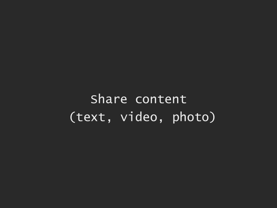 Share content (text, video, photo)