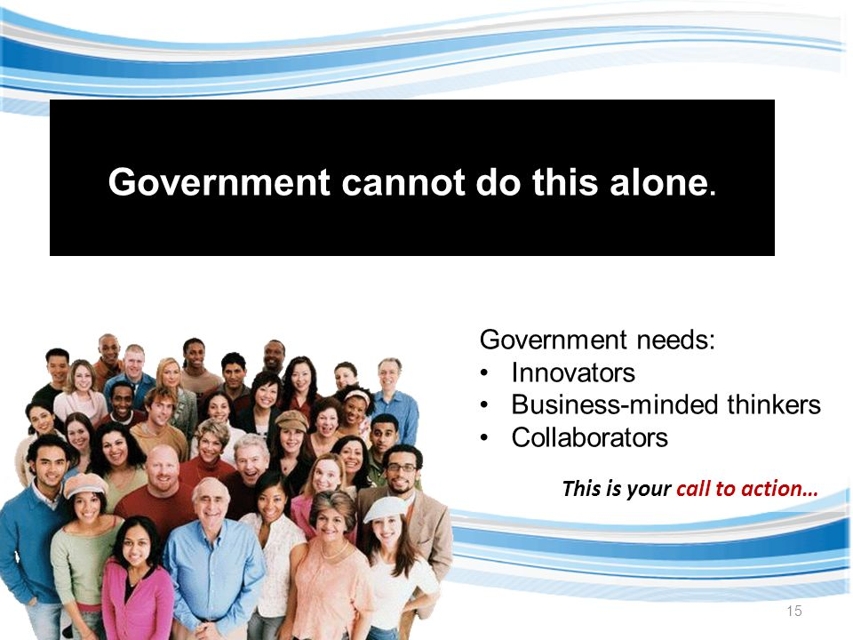 15 Government needs: Innovators Business-minded thinkers Collaborators Government cannot do this alone.