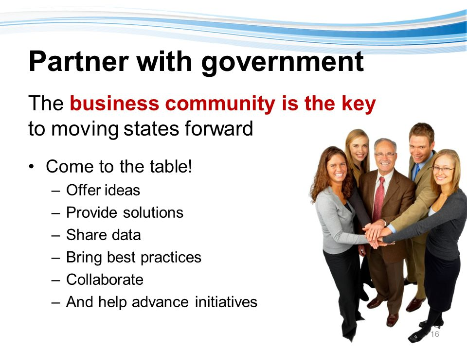 Partner with government The business community is the key to moving states forward Come to the table.