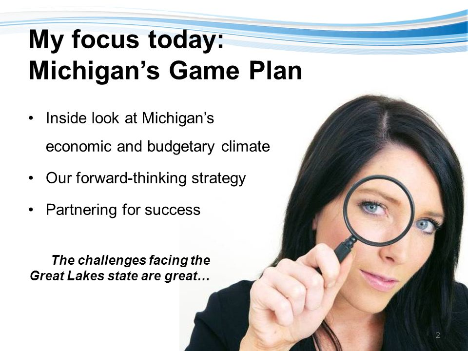 My focus today: Michigans Game Plan Inside look at Michigans economic and budgetary climate Our forward-thinking strategy Partnering for success The challenges facing the Great Lakes state are great… 2