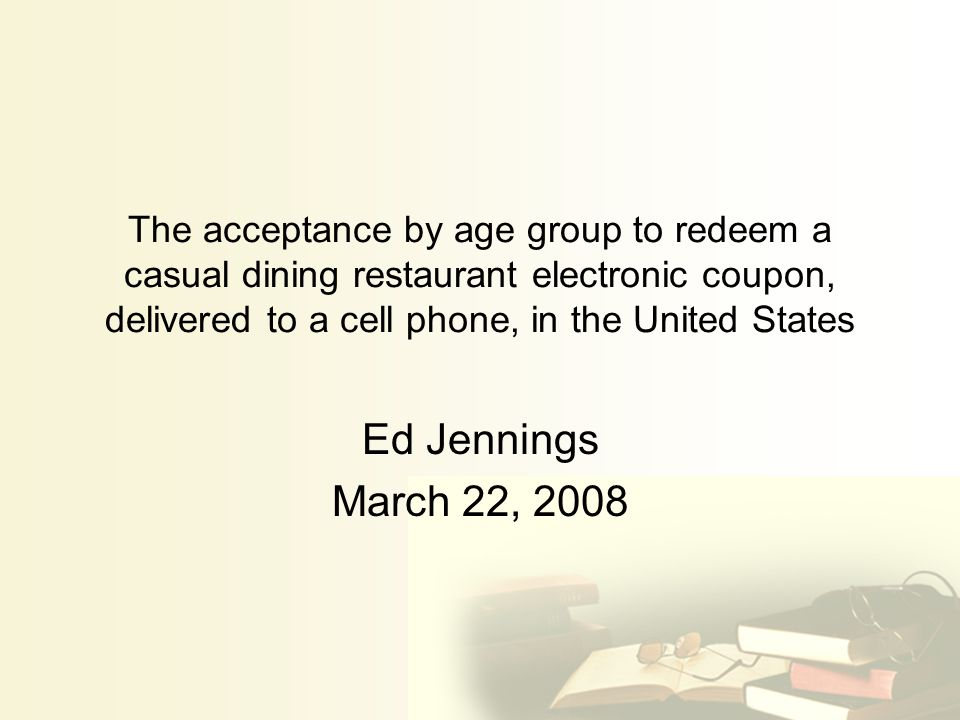 The acceptance by age group to redeem a casual dining restaurant electronic coupon, delivered to a cell phone, in the United States Ed Jennings March 22, 2008