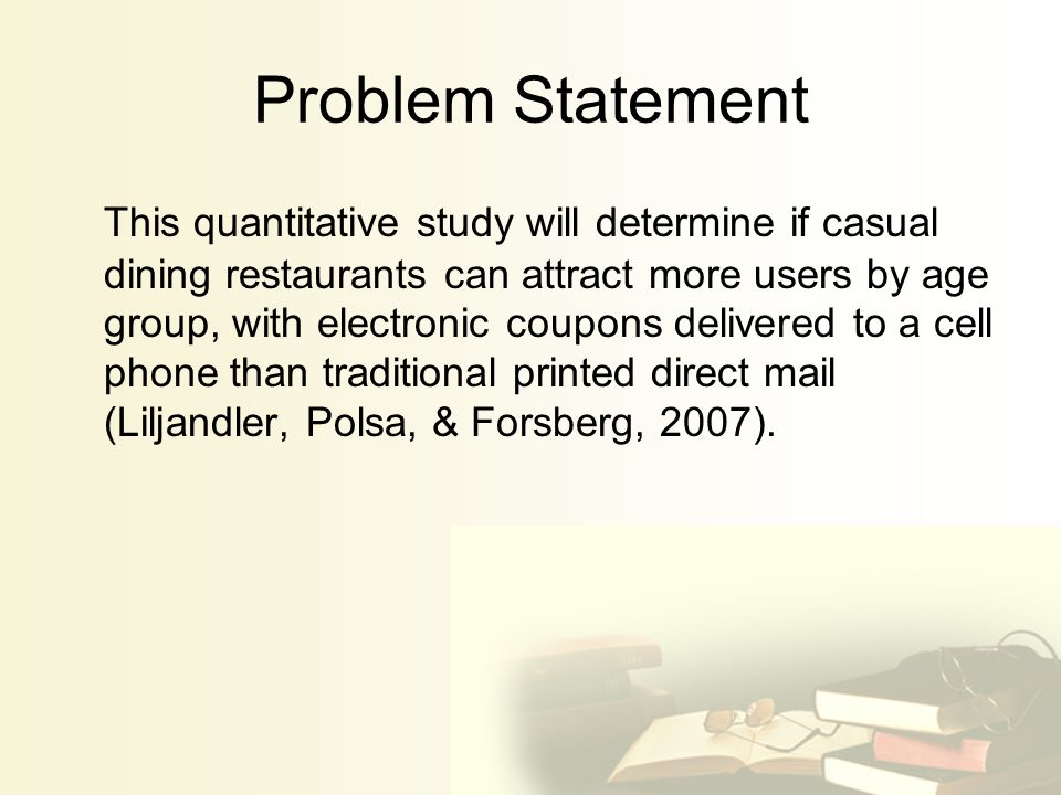 Problem Statement This quantitative study will determine if casual dining restaurants can attract more users by age group, with electronic coupons delivered to a cell phone than traditional printed direct mail (Liljandler, Polsa, & Forsberg, 2007).