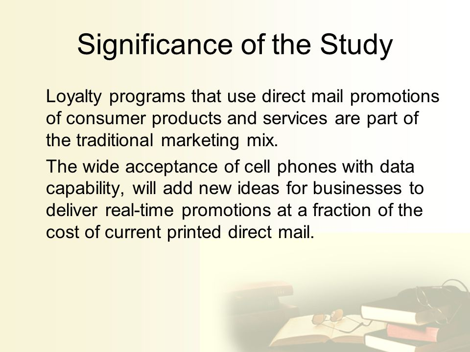 Significance of the Study Loyalty programs that use direct mail promotions of consumer products and services are part of the traditional marketing mix.