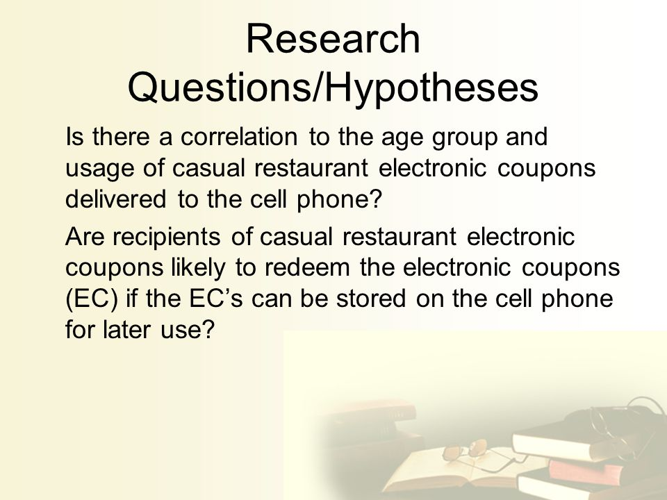 Research Questions/Hypotheses Is there a correlation to the age group and usage of casual restaurant electronic coupons delivered to the cell phone.
