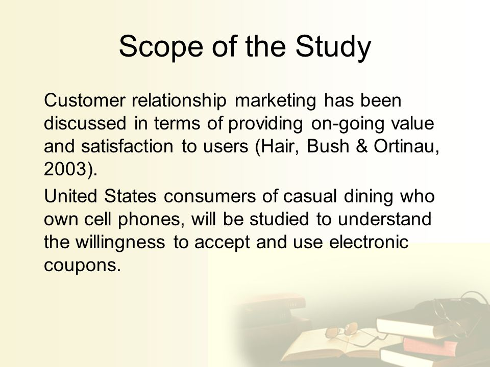 Scope of the Study Customer relationship marketing has been discussed in terms of providing on-going value and satisfaction to users (Hair, Bush & Ortinau, 2003).