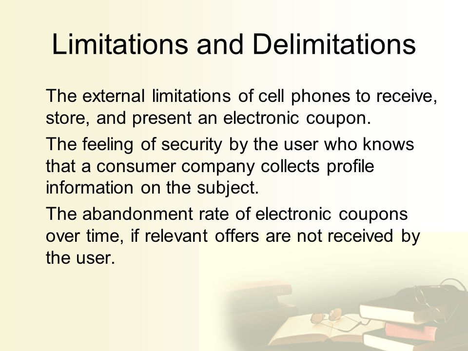 Limitations and Delimitations The external limitations of cell phones to receive, store, and present an electronic coupon.