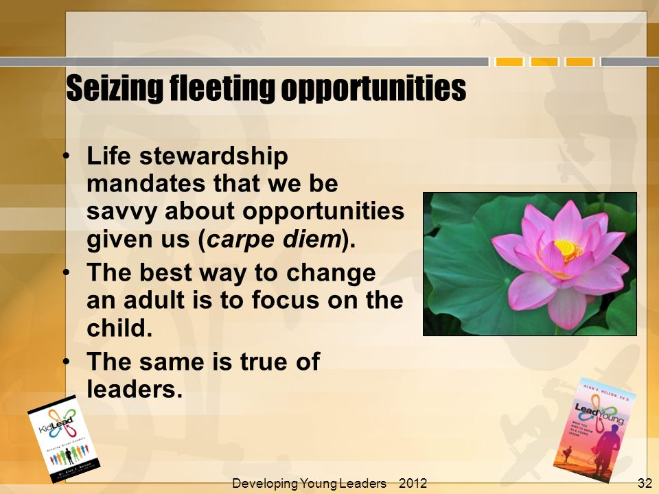 Seizing fleeting opportunities Life stewardship mandates that we be savvy about opportunities given us (carpe diem).